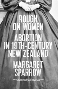 ROUGH ON WOMEN:  A prequel to Abortion Then and Now: New Zealand abortion stories from 1940 to 1980 Source: http://vup.victoria.ac.nz/